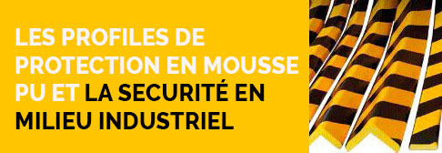LES PROFILES DE PROTECTION EN MOUSSE PU ET LA SECURITE EN MILIEU INDUSTRIEL